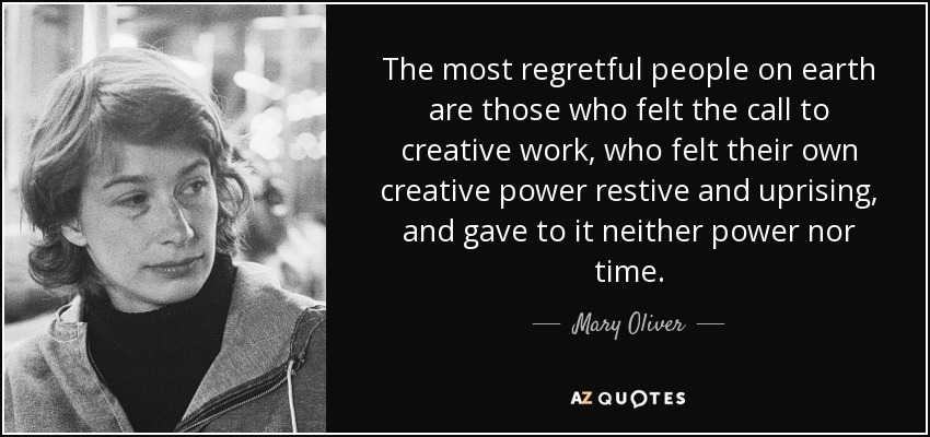 The most regretful people on earth are those who felt the call to creative work, who felt their own creative power restive and uprising, and gave to it neither power nor time. - Mary Oliver