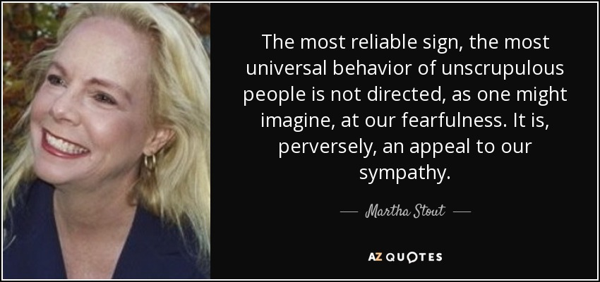 The most reliable sign, the most universal behavior of unscrupulous people is not directed, as one might imagine, at our fearfulness. It is, perversely, an appeal to our sympathy. - Martha Stout