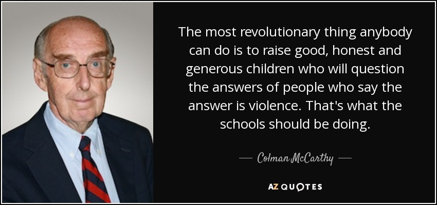 The most revolutionary thing anybody can do is to raise good, honest and generous children who will question the answers of people who say the answer is violence. That's what the schools should be doing. - Colman McCarthy