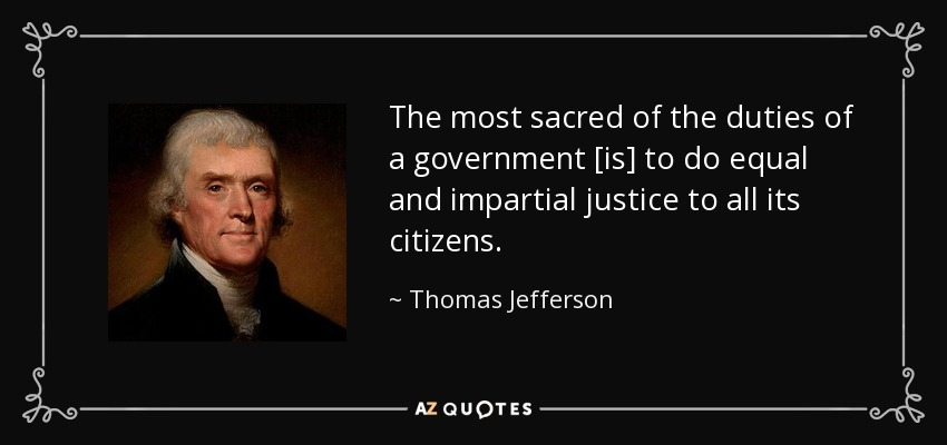 The most sacred of the duties of a government [is] to do equal and impartial justice to all its citizens. - Thomas Jefferson