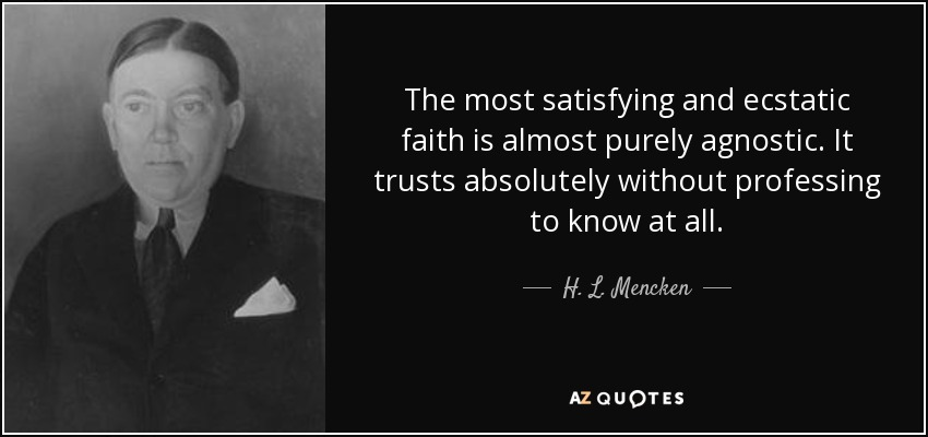 The most satisfying and ecstatic faith is almost purely agnostic. It trusts absolutely without professing to know at all. - H. L. Mencken