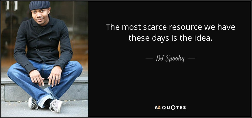 The most scarce resource we have these days is the idea. - DJ Spooky