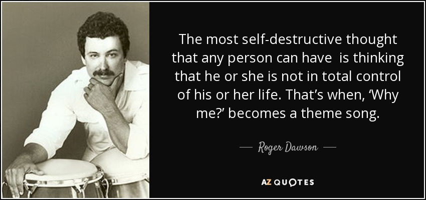 The most self-destructive thought that any person can have is thinking that he or she is not in total control of his or her life. That's when, 'Why me?' becomes a theme song. - Roger Dawson