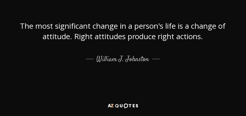 The most significant change in a person's life is a change of attitude. Right attitudes produce right actions. - William J. Johnston