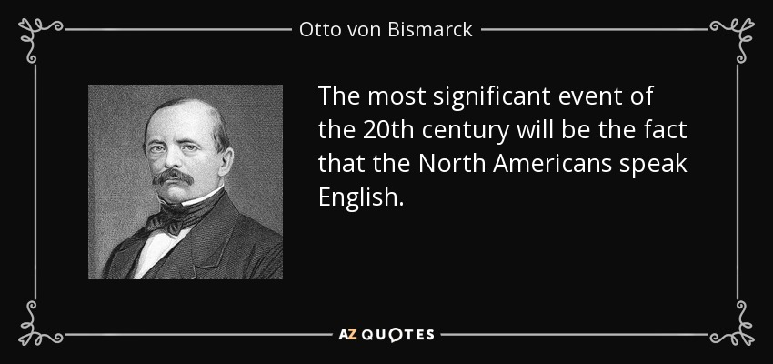 The most significant event of the 20th century will be the fact that the North Americans speak English. - Otto von Bismarck