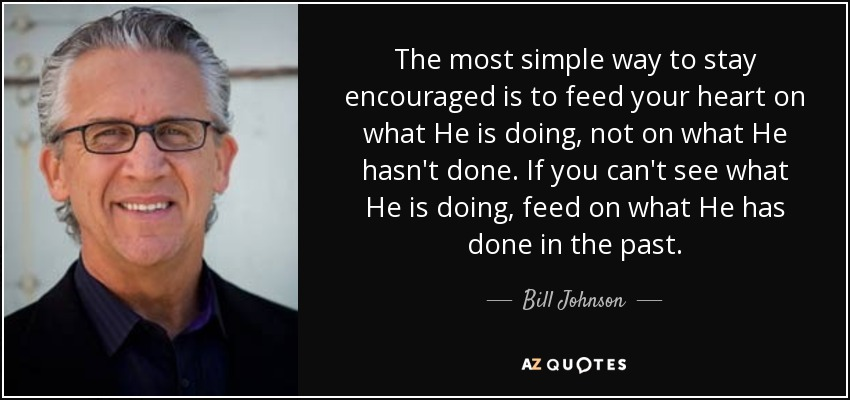 The most simple way to stay encouraged is to feed your heart on what He is doing, not on what He hasn't done. If you can't see what He is doing, feed on what He has done in the past. - Bill Johnson