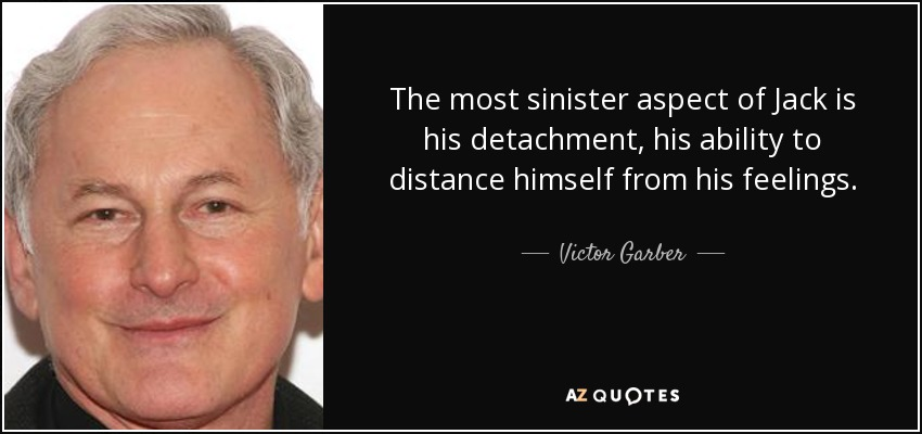 The most sinister aspect of Jack is his detachment, his ability to distance himself from his feelings. - Victor Garber
