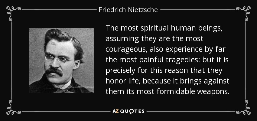 The most spiritual human beings, assuming they are the most courageous, also experience by far the most painful tragedies: but it is precisely for this reason that they honor life, because it brings against them its most formidable weapons. - Friedrich Nietzsche