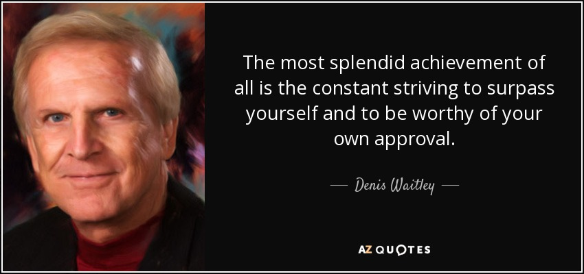 The most splendid achievement of all is the constant striving to surpass yourself and to be worthy of your own approval. - Denis Waitley