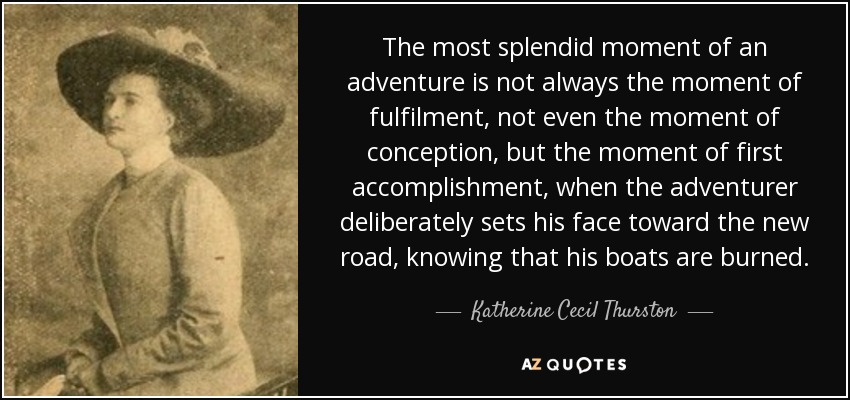 The most splendid moment of an adventure is not always the moment of fulfilment, not even the moment of conception, but the moment of first accomplishment, when the adventurer deliberately sets his face toward the new road, knowing that his boats are burned. - Katherine Cecil Thurston