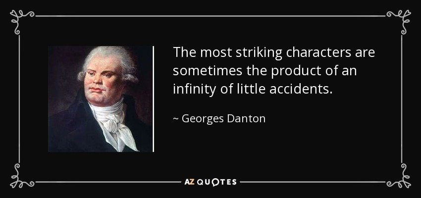 The most striking characters are sometimes the product of an infinity of little accidents. - Georges Danton