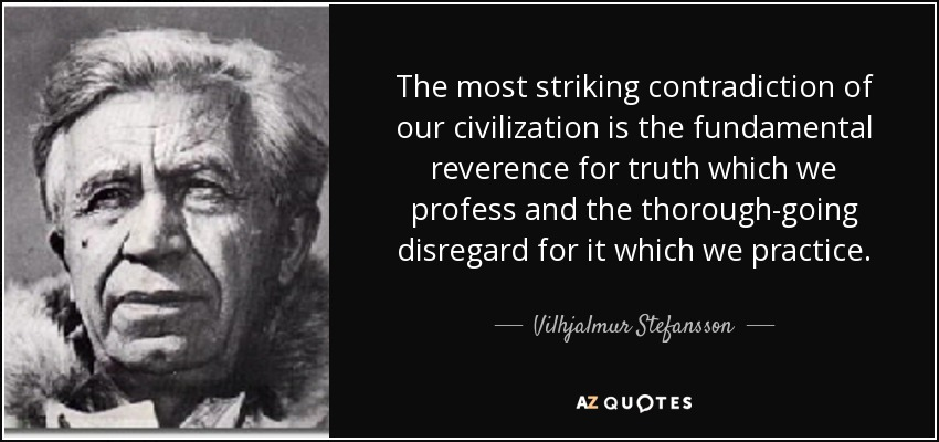 The most striking contradiction of our civilization is the fundamental reverence for truth which we profess and the thorough-going disregard for it which we practice. - Vilhjalmur Stefansson