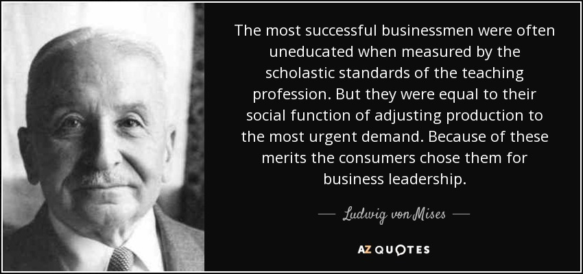 The most successful businessmen were often uneducated when measured by the scholastic standards of the teaching profession. But they were equal to their social function of adjusting production to the most urgent demand. Because of these merits the consumers chose them for business leadership. - Ludwig von Mises