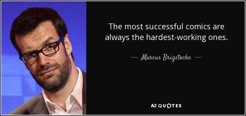 The most successful comics are always the hardest-working ones. - Marcus Brigstocke