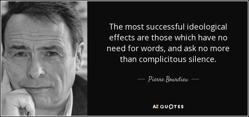The most successful ideological effects are those which have no need for words, and ask no more than complicitous silence. - Pierre Bourdieu