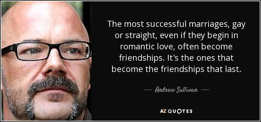 The most successful marriages, gay or straight, even if they begin in romantic love, often become friendships. It's the ones that become the friendships that last. - Andrew Sullivan
