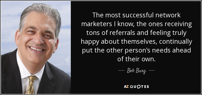 The most successful network marketers I know, the ones receiving tons of referrals and feeling truly happy about themselves, continually put the other person's needs ahead of their own. - Bob Burg