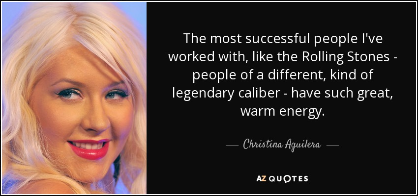 The most successful people I've worked with, like the Rolling Stones - people of a different, kind of legendary caliber - have such great, warm energy. - Christina Aguilera