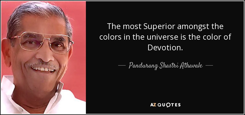The most Superior amongst the colors in the universe is the color of Devotion. - Pandurang Shastri Athavale