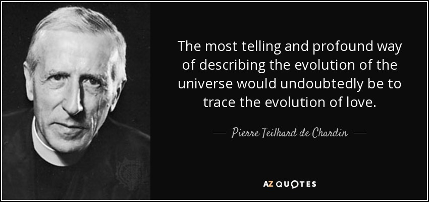 The most telling and profound way of describing the evolution of the universe would undoubtedly be to trace the evolution of love. - Pierre Teilhard de Chardin
