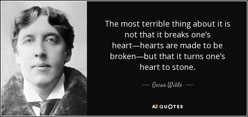 The most terrible thing about it is not that it breaks one's heart—hearts are made to be broken—but that it turns one's heart to stone. - Oscar Wilde