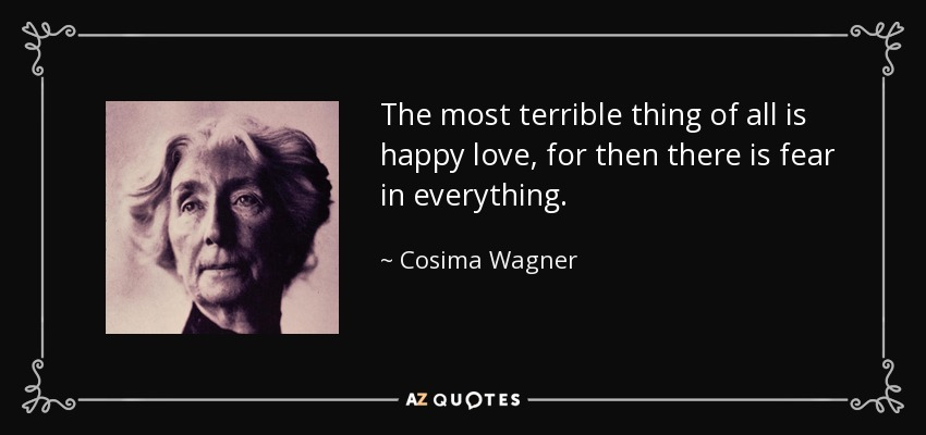 The most terrible thing of all is happy love, for then there is fear in everything. - Cosima Wagner