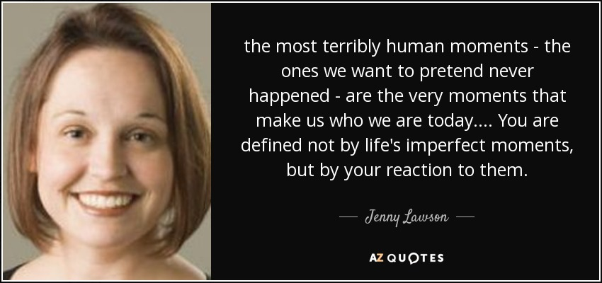 the most terribly human moments - the ones we want to pretend never happened - are the very moments that make us who we are today. ... You are defined not by life's imperfect moments, but by your reaction to them. - Jenny Lawson