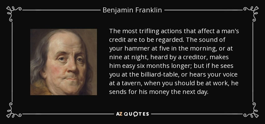 The most trifling actions that affect a man's credit are to be regarded. The sound of your hammer at five in the morning, or at nine at night, heard by a creditor, makes him easy six months longer; but if he sees you at the billiard-table, or hears your voice at a tavern, when you should be at work, he sends for his money the next day. - Benjamin Franklin