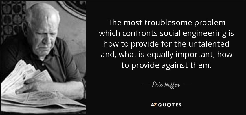 The most troublesome problem which confronts social engineering is how to provide for the untalented and, what is equally important, how to provide against them. - Eric Hoffer