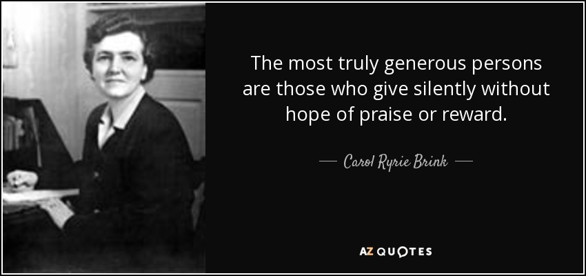 The most truly generous persons are those who give silently without hope of praise or reward. - Carol Ryrie Brink