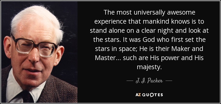 The most universally awesome experience that mankind knows is to stand alone on a clear night and look at the stars. It was God who first set the stars in space; He is their Maker and Master . . . such are His power and His majesty. - J. I. Packer