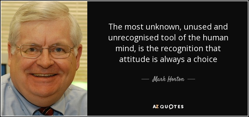 The most unknown, unused and unrecognised tool of the human mind, is the recognition that attitude is always a choice - Mark Horton
