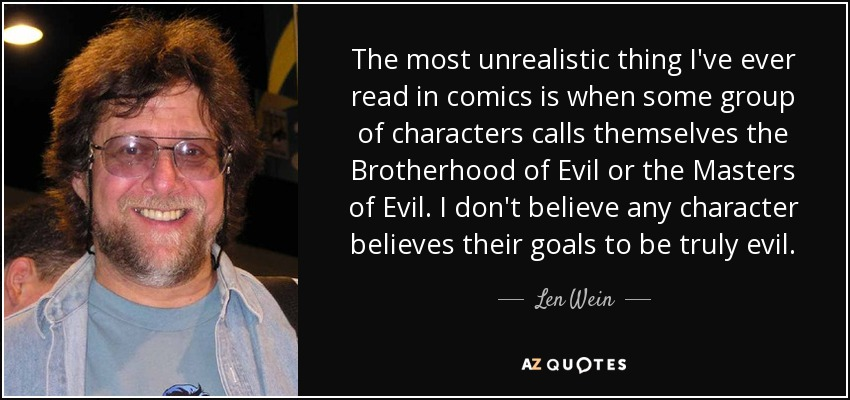 The most unrealistic thing I've ever read in comics is when some group of characters calls themselves the Brotherhood of Evil or the Masters of Evil. I don't believe any character believes their goals to be truly evil. - Len Wein