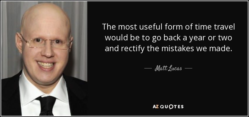 The most useful form of time travel would be to go back a year or two and rectify the mistakes we made. - Matt Lucas
