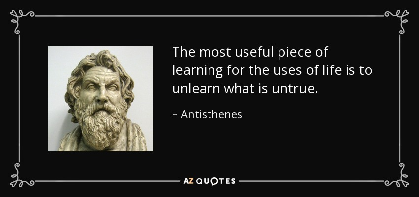 The most useful piece of learning for the uses of life is to unlearn what is untrue. - Antisthenes