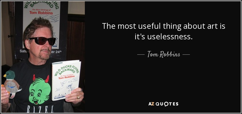 The most useful thing about art is it's uselessness. - Tom Robbins