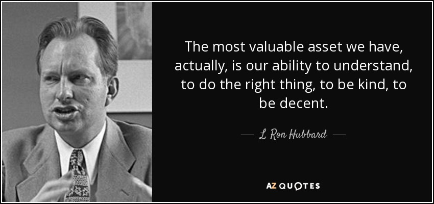 The most valuable asset we have, actually, is our ability to understand, to do the right thing, to be kind, to be decent. - L. Ron Hubbard
