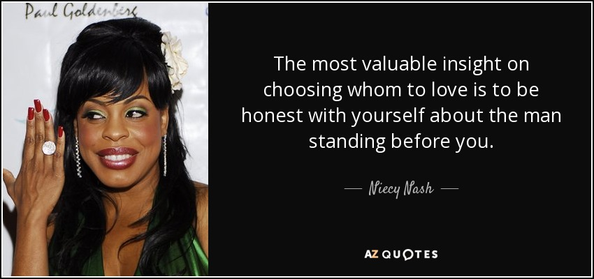 The most valuable insight on choosing whom to love is to be honest with yourself about the man standing before you. - Niecy Nash