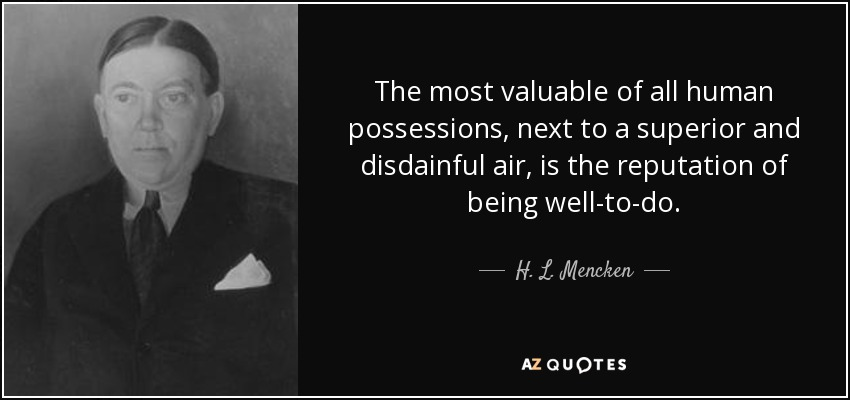 The most valuable of all human possessions, next to a superior and disdainful air, is the reputation of being well-to-do. - H. L. Mencken