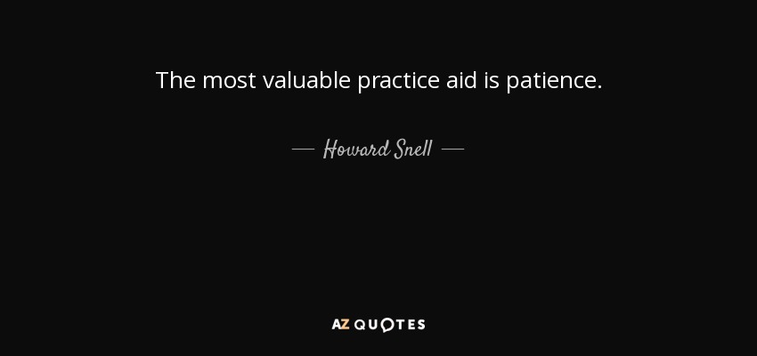 The most valuable practice aid is patience. - Howard Snell