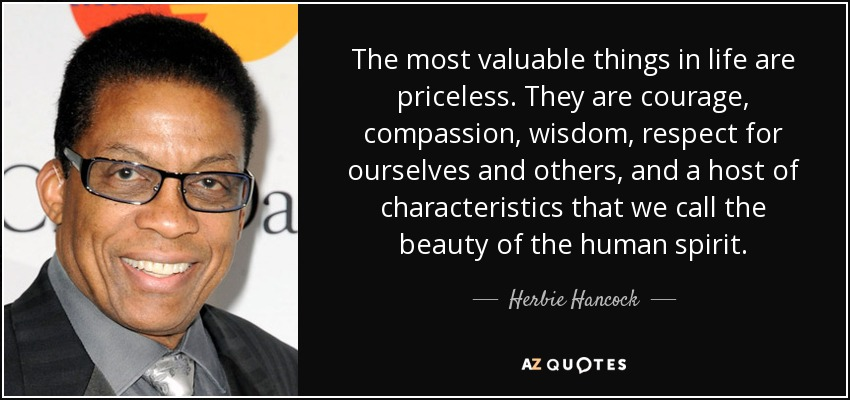 The most valuable things in life are priceless. They are courage, compassion, wisdom, respect for ourselves and others, and a host of characteristics that we call the beauty of the human spirit. - Herbie Hancock