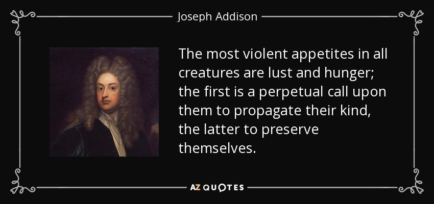 The most violent appetites in all creatures are lust and hunger; the first is a perpetual call upon them to propagate their kind, the latter to preserve themselves. - Joseph Addison