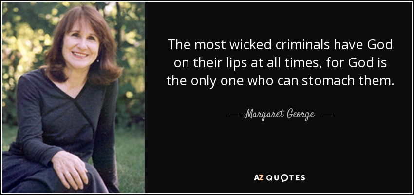 The most wicked criminals have God on their lips at all times, for God is the only one who can stomach them. - Margaret George