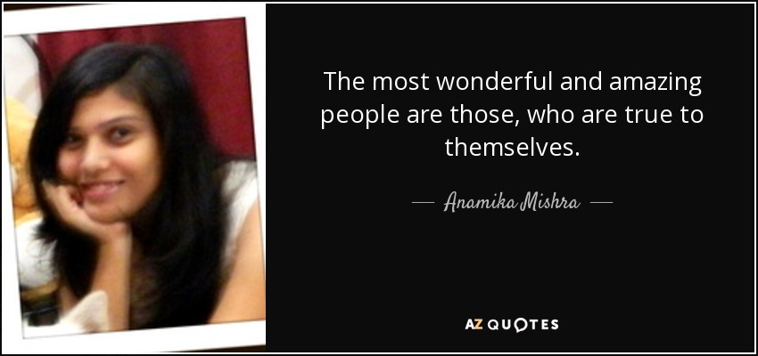 The most wonderful and amazing people are those, who are true to themselves. - Anamika Mishra