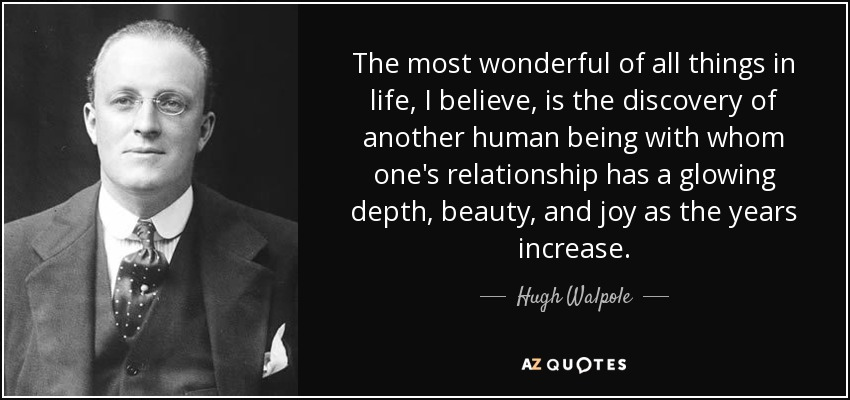 The most wonderful of all things in life, I believe, is the discovery of another human being with whom one's relationship has a glowing depth, beauty, and joy as the years increase. - Hugh Walpole