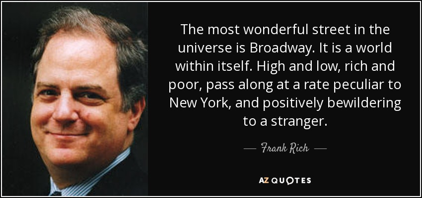The most wonderful street in the universe is Broadway. It is a world within itself. High and low, rich and poor, pass along at a rate peculiar to New York, and positively bewildering to a stranger. - Frank Rich