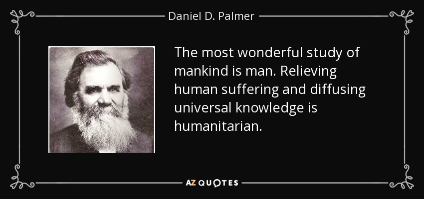 The most wonderful study of mankind is man. Relieving human suffering and diffusing universal knowledge is humanitarian. - Daniel D. Palmer
