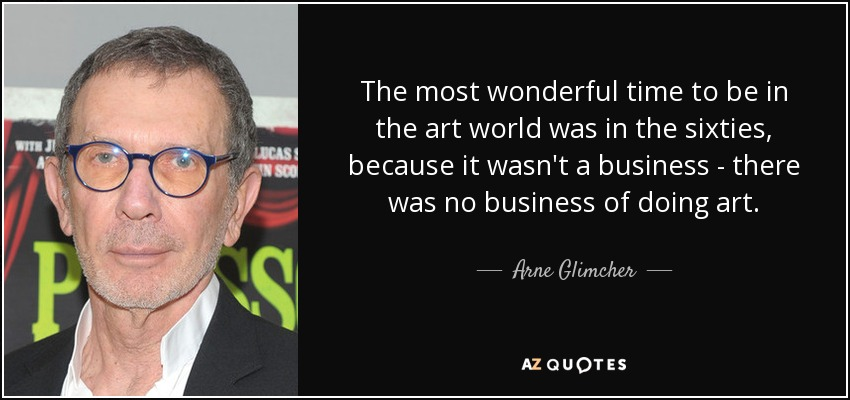 The most wonderful time to be in the art world was in the sixties, because it wasn't a business - there was no business of doing art. - Arne Glimcher