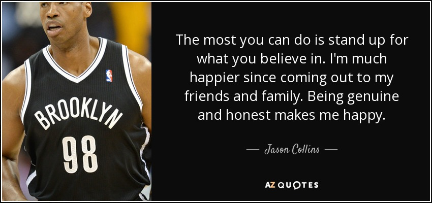 The most you can do is stand up for what you believe in. I'm much happier since coming out to my friends and family. Being genuine and honest makes me happy. - Jason Collins