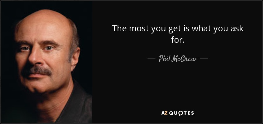 The most you get is what you ask for. - Phil McGraw